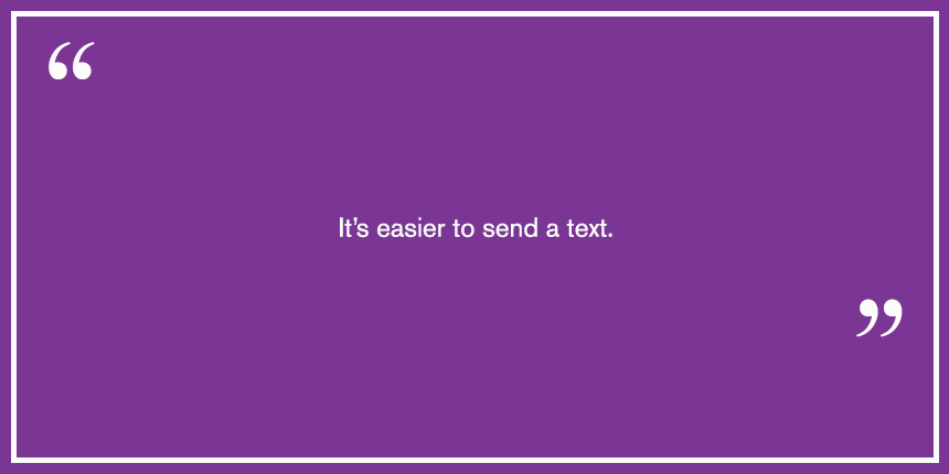 Its easier to send a text